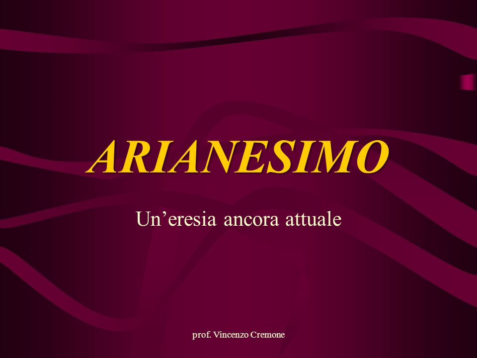 ARIANESIMO Un'eresia ancora attuale prof. Vincenzo Cremone
