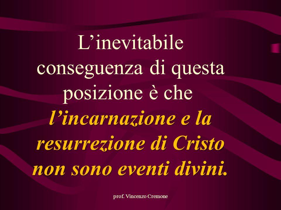 prof. Vincenzo Cremone L'inevitabile conseguenza di questa posizione è che l'incarnazione e la resurrezione di Cristo non sono eventi divini.