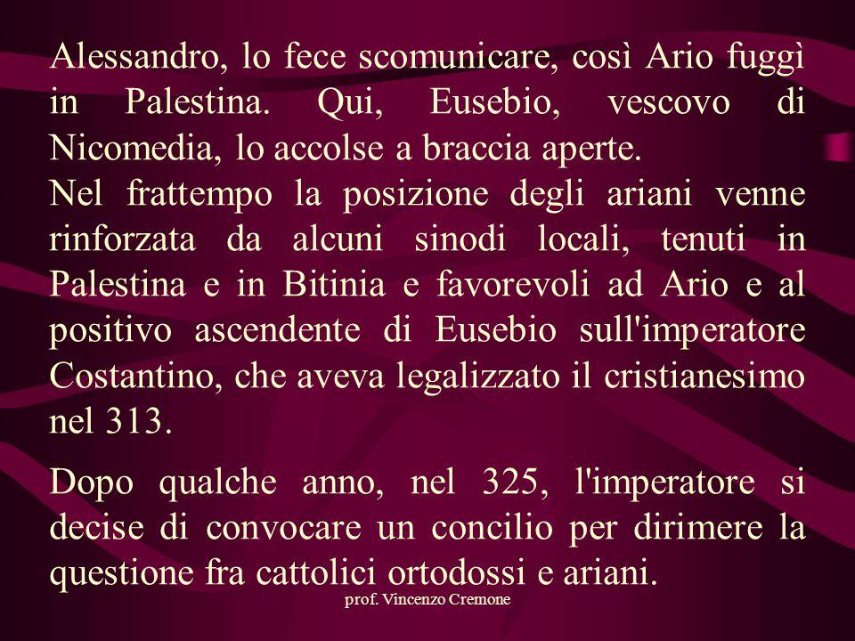 prof. Vincenzo Cremone Alessandro, lo fece scomunicare, così Ario fuggì in Palestina. Qui, Eusebio, vescovo di Nicomedia, lo accolse a braccia aperte.