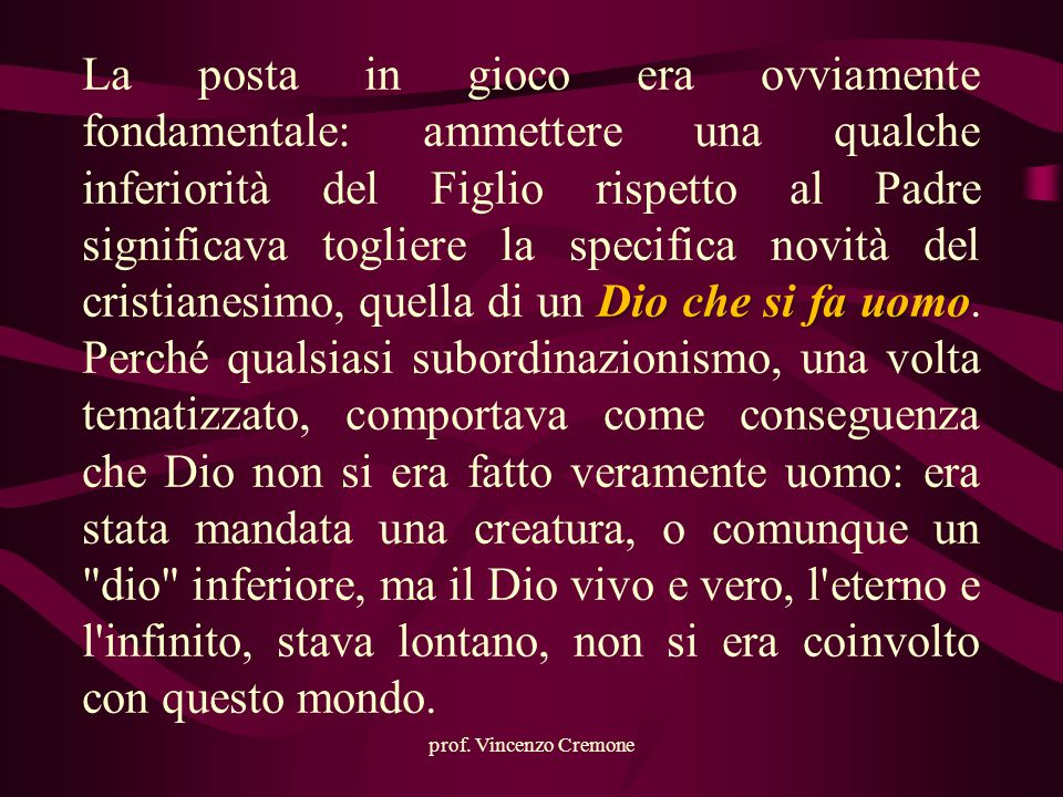prof. Vincenzo Cremone Dio che si fa uomo La posta in gioco era ovviamente fondamentale: ammettere una qualche inferiorità del Figlio rispetto al Padr