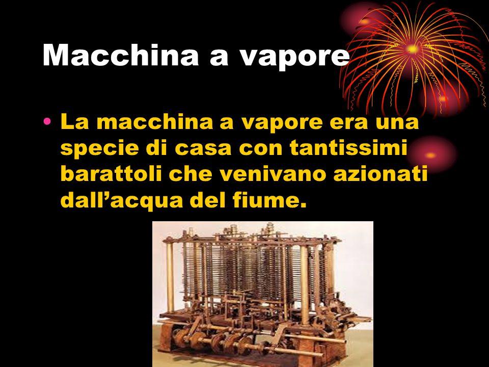 Macchina a vapore La macchina a vapore era una specie di casa con tantissimi barattoli che venivano azionati dall'acqua del fiume.