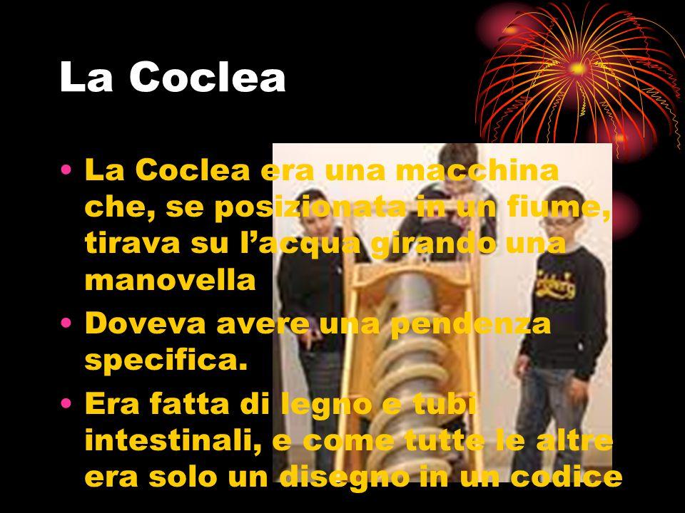 La Coclea La Coclea era una macchina che, se posizionata in un fiume, tirava su l'acqua girando una manovella Doveva avere una pendenza specifica. Era