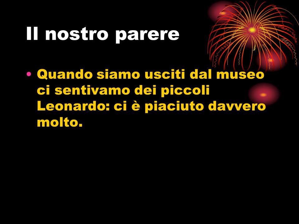 Il nostro parere Quando siamo usciti dal museo ci sentivamo dei piccoli Leonardo: ci è piaciuto davvero molto.