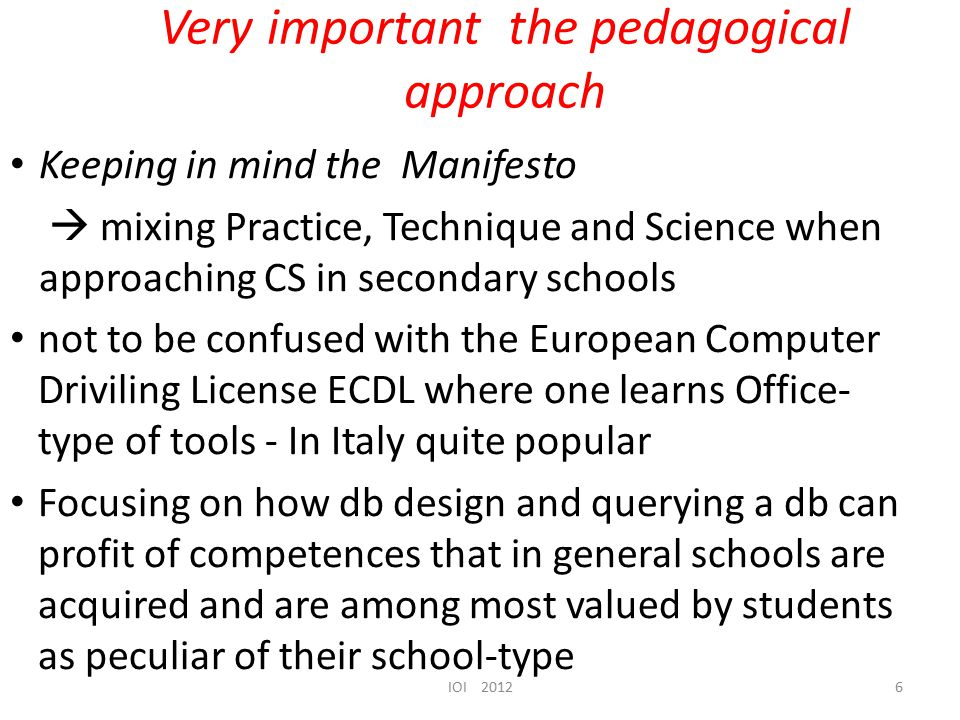 Very important the pedagogical approach Keeping in mind the Manifesto  mixing Practice, Technique and Science when approaching CS in secondary schools not to be confused with the European Computer Driviling License ECDL where one learns Office- type of tools - In Italy quite popular Focusing on how db design and querying a db can profit of competences that in general schools are acquired and are among most valued by students as peculiar of their school-type IOI 20126