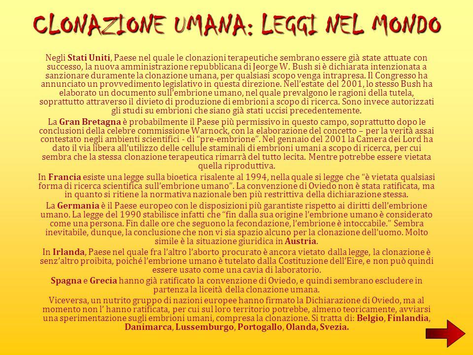 In Italia la clonazione umana è vietata non da una vera e propria legge ma da un provvedimento di natura amministrativa, cioè un'ordinanza del Ministro della Sanità del 22 dicembre 1999 – che ha prorogato l'efficacia della precedente ordinanza, avente il medesimo contenuto, emessa il 5 marzo 1997 – con cui è fatto divieto di praticare la clonazione, sia umana che animale.