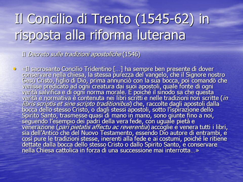 Il Concilio di Trento (1545-62) in risposta alla riforma luterana Il Decreto sulle tradizioni apostoliche (1546) «Il sacrosanto Concilio Tridentino […