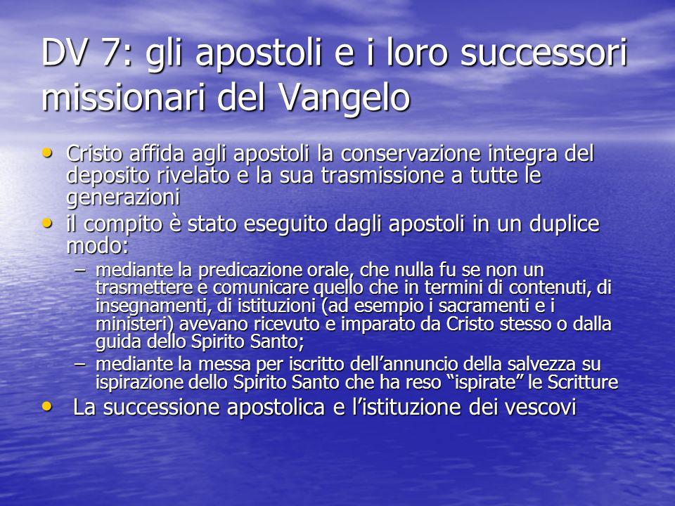 DV 7: gli apostoli e i loro successori missionari del Vangelo Cristo affida agli apostoli la conservazione integra del deposito rivelato e la sua tras