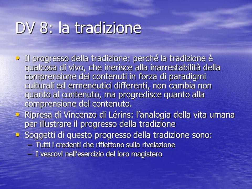 DV 8: la tradizione Il progresso della tradizione: perché la tradizione è qualcosa di vivo, che inerisce alla inarrestabilità della comprensione dei c