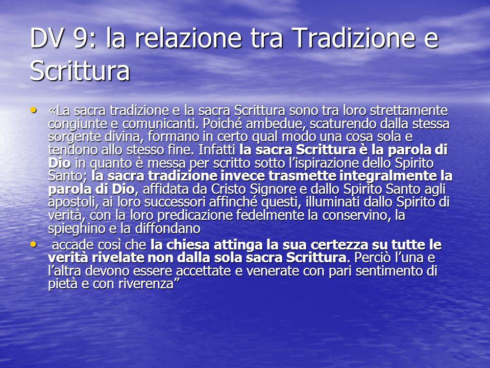 DV 9: la relazione tra Tradizione e Scrittura «La sacra tradizione e la sacra Scrittura sono tra loro strettamente congiunte e comunicanti. Poiché amb