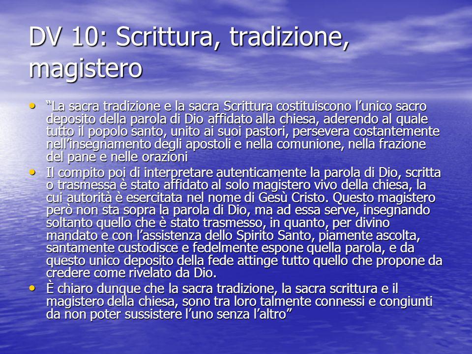 """DV 10: Scrittura, tradizione, magistero """"La sacra tradizione e la sacra Scrittura costituiscono l'unico sacro deposito della parola di Dio affidato al"""