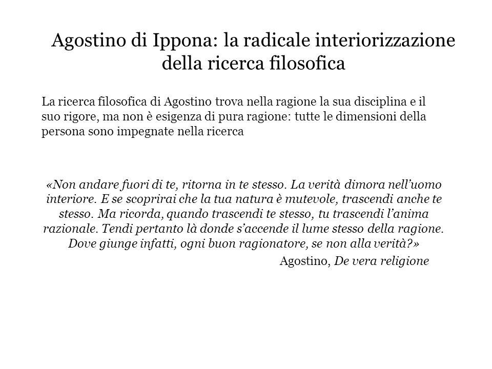 Agostino di Ippona: la radicale interiorizzazione della ricerca filosofica La ricerca filosofica di Agostino trova nella ragione la sua disciplina e i