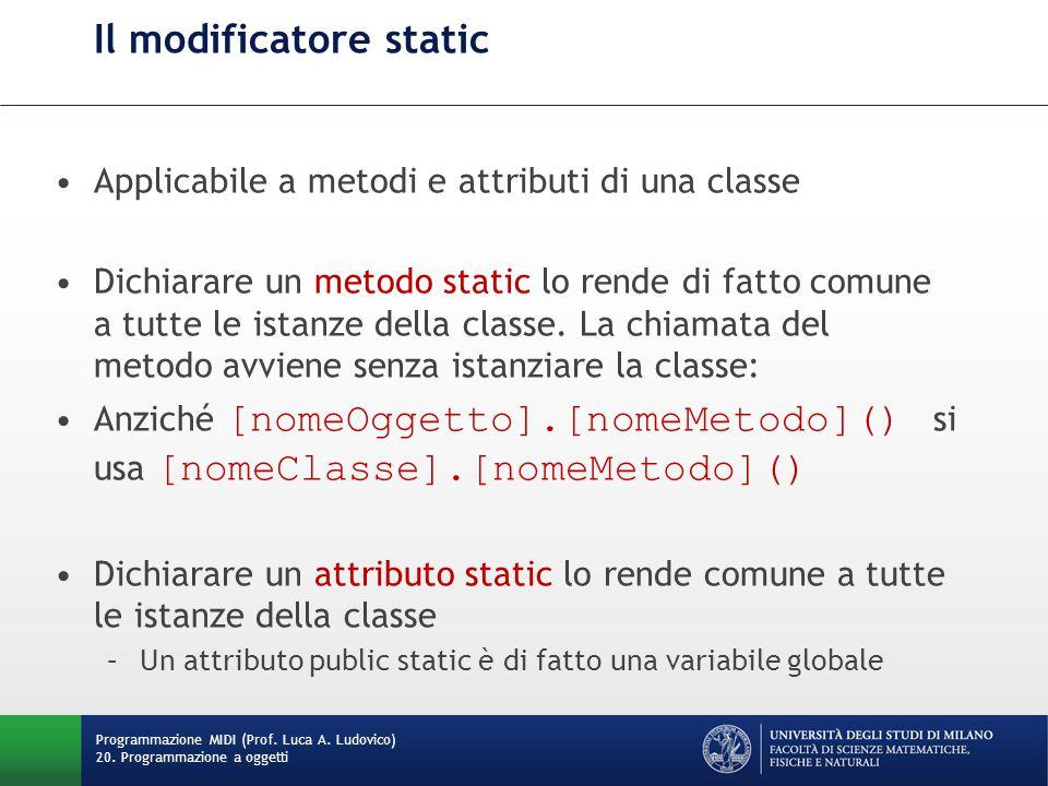Il modificatore static Applicabile a metodi e attributi di una classe Dichiarare un metodo static lo rende di fatto comune a tutte le istanze della classe.