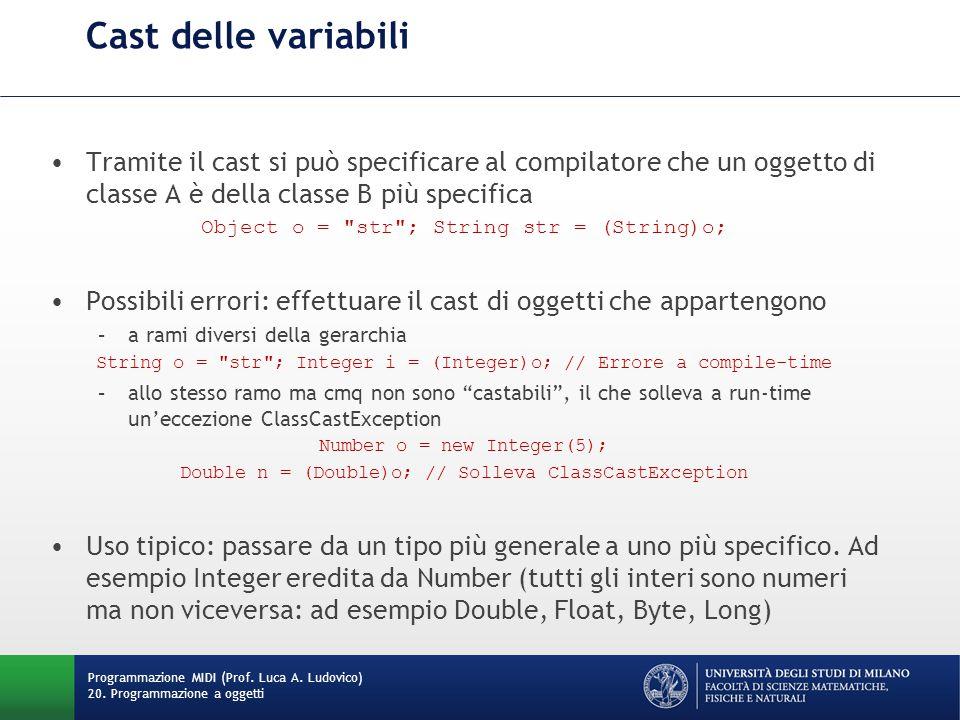 Cast delle variabili Tramite il cast si può specificare al compilatore che un oggetto di classe A è della classe B più specifica Object o = str ; String str = (String)o; Possibili errori: effettuare il cast di oggetti che appartengono –a rami diversi della gerarchia String o = str ; Integer i = (Integer)o; // Errore a compile-time –allo stesso ramo ma cmq non sono castabili , il che solleva a run-time un'eccezione ClassCastException Number o = new Integer(5); Double n = (Double)o; // Solleva ClassCastException Uso tipico: passare da un tipo più generale a uno più specifico.