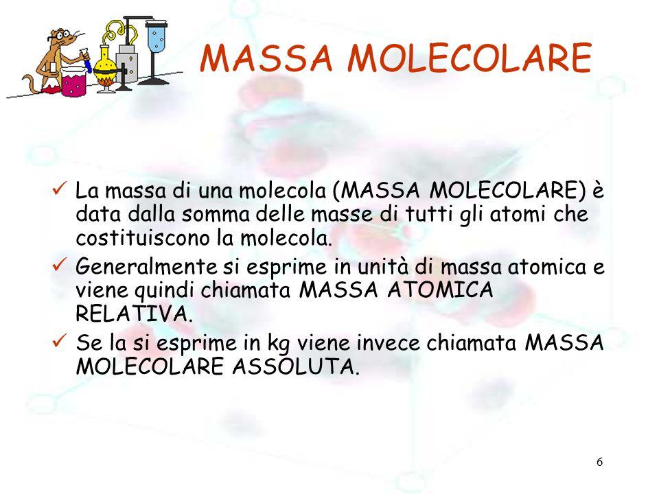 7 ESEMPIO:calcolare la MASSA MOLECOLARE dell'acido solforico H 2 SO 4 La molecola dell'acido solforico è costituita da: 2 atomi di idrogeno (massa di un atomo di idrogeno = 1 u.m.a.) 1 atomo di zolfo (massa di un atomo di zolfo = 32 u.m.a.) 4 atomi di ossigeno (massa di un atomo di ossigeno =16 u.m.a.) E quindi la sua MASSA MOLECOLARE risulta 2x1 + 1x32 + 4x16 = 98 u.m.a.