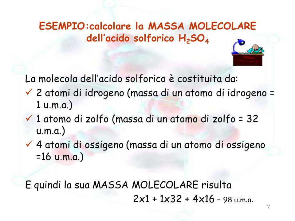 7 ESEMPIO:calcolare la MASSA MOLECOLARE dell'acido solforico H 2 SO 4 La molecola dell'acido solforico è costituita da: 2 atomi di idrogeno (massa di
