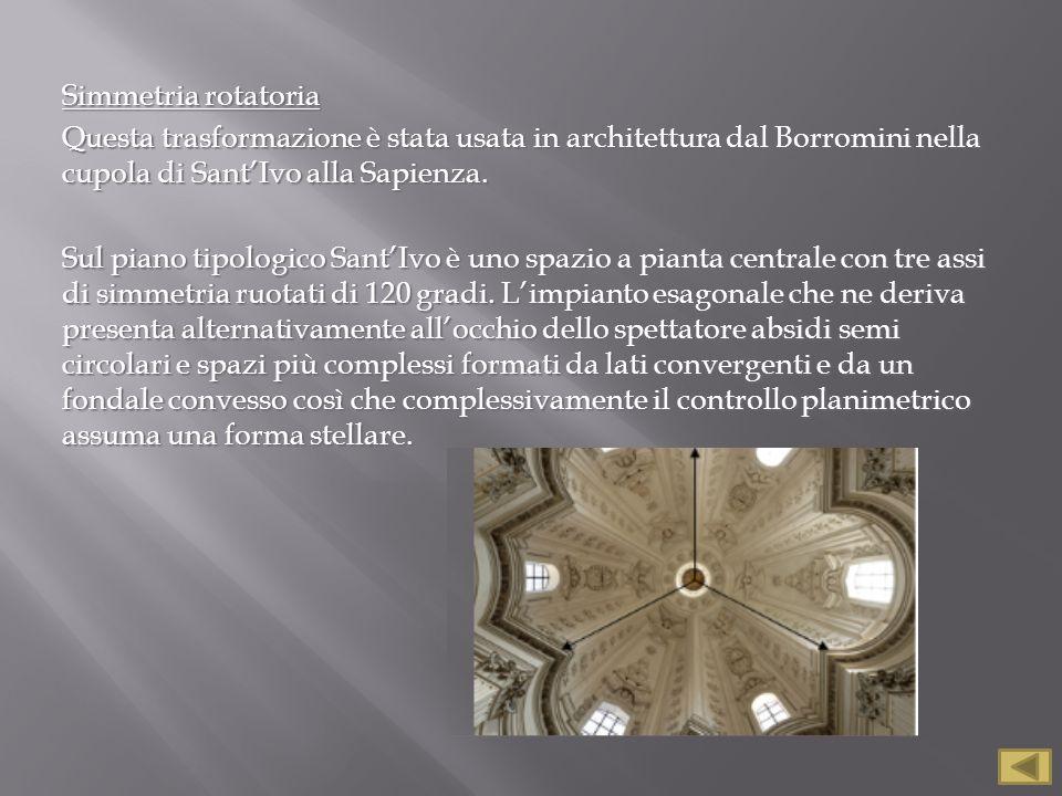 Simmetria rotatoria Questa trasformazione è stata usata in architettura dal Borromini nella cupola di Sant'Ivo alla Sapienza. Sul piano tipologico San