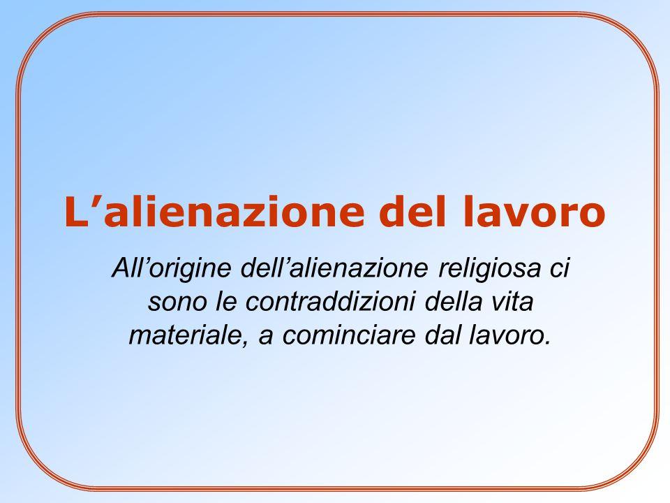 All'origine dell'alienazione religiosa ci sono le contraddizioni della vita materiale, a cominciare dal lavoro. L'alienazione del lavoro