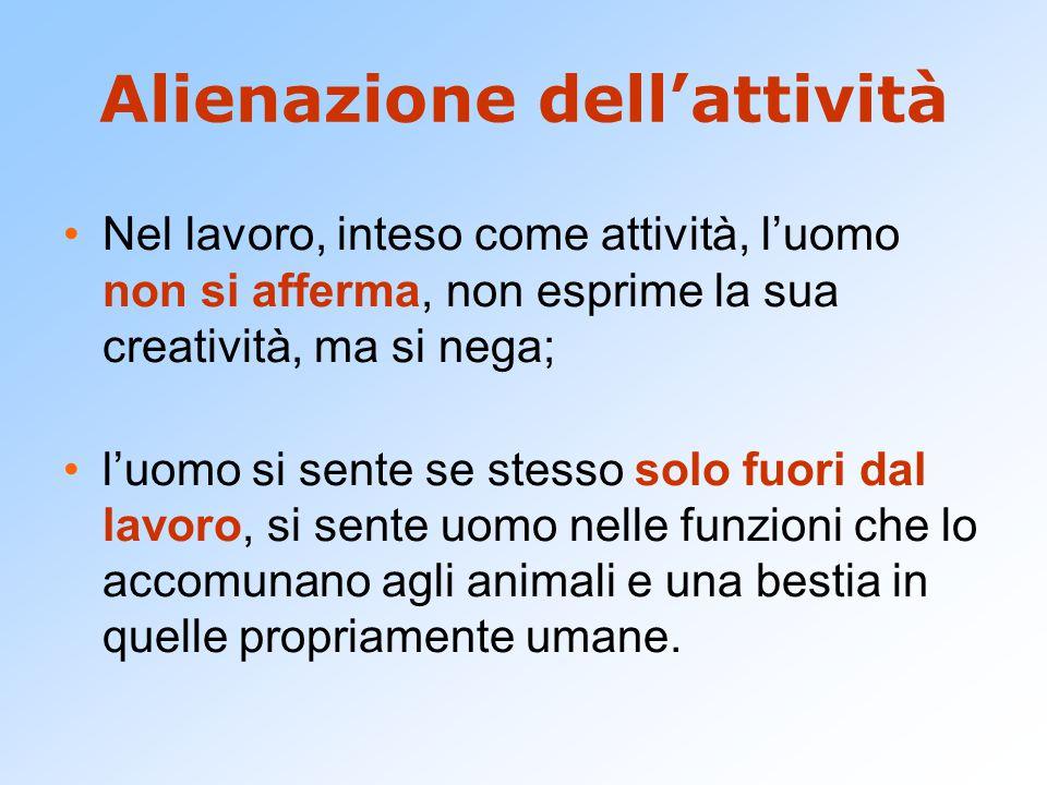 Alienazione dell'attività Nel lavoro, inteso come attività, l'uomo non si afferma, non esprime la sua creatività, ma si nega; l'uomo si sente se stess