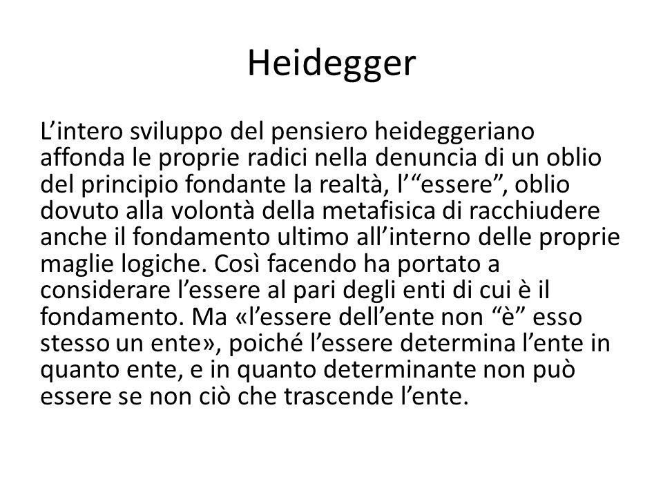 Heidegger L'intero sviluppo del pensiero heideggeriano affonda le proprie radici nella denuncia di un oblio del principio fondante la realtà, l' essere , oblio dovuto alla volontà della metafisica di racchiudere anche il fondamento ultimo all'interno delle proprie maglie logiche.
