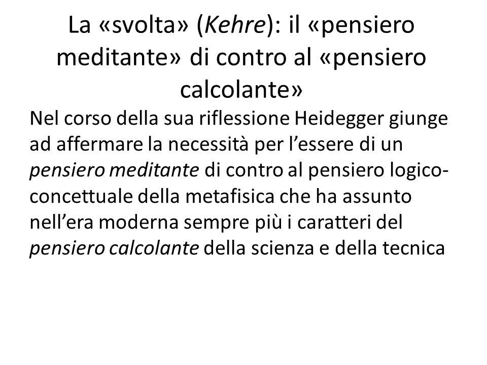 La «svolta» (Kehre): il «pensiero meditante» di contro al «pensiero calcolante» Nel corso della sua riflessione Heidegger giunge ad affermare la necessità per l'essere di un pensiero meditante di contro al pensiero logico- concettuale della metafisica che ha assunto nell'era moderna sempre più i caratteri del pensiero calcolante della scienza e della tecnica