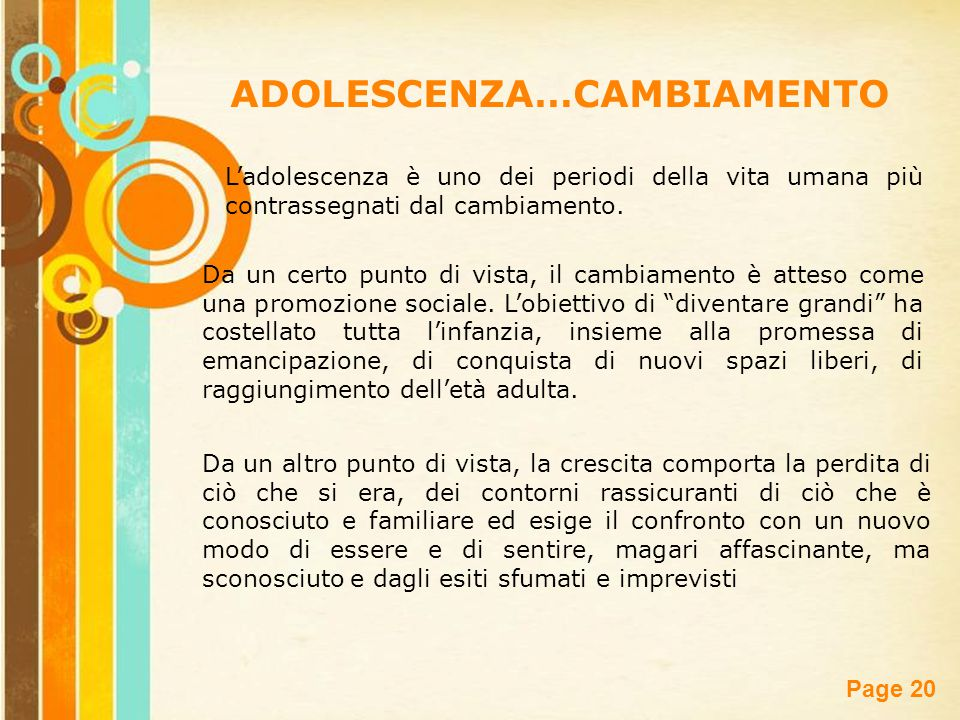 Free Powerpoint Templates Page 20 ADOLESCENZA…CAMBIAMENTO L'adolescenza è uno dei periodi della vita umana più contrassegnati dal cambiamento. Da un c