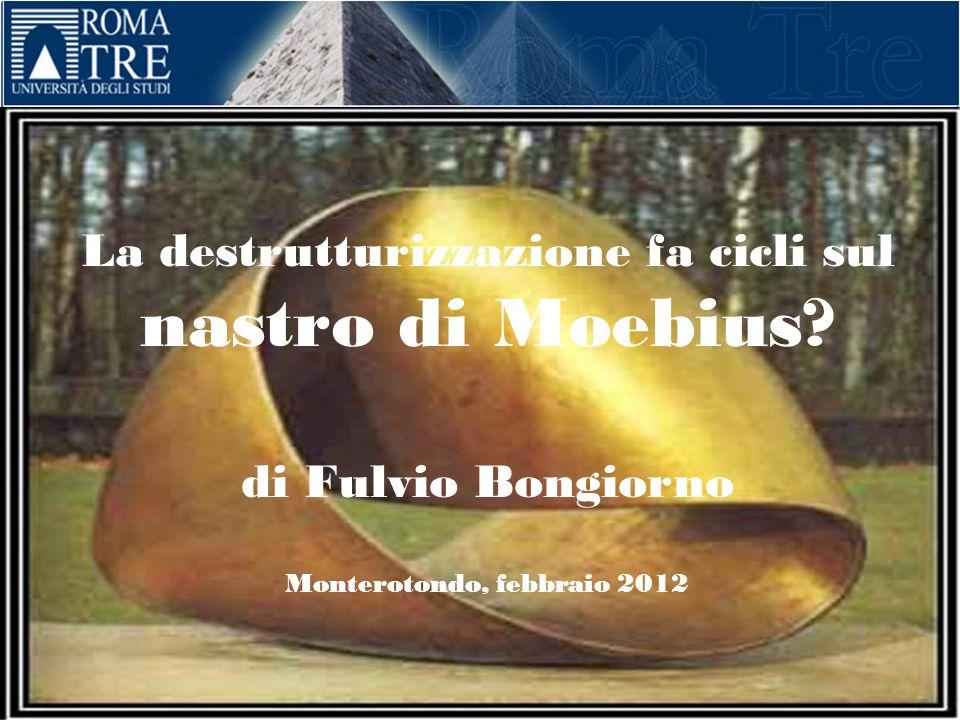La destrutturizzazione fa cicli sul nastro di Moebius? di Fulvio Bongiorno Monterotondo, febbraio 2012