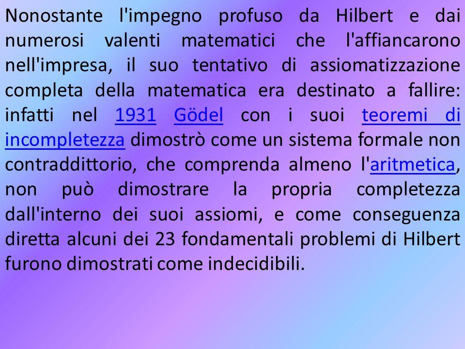 Nonostante l'impegno profuso da Hilbert e dai numerosi valenti matematici che l'affiancarono nell'impresa, il suo tentativo di assiomatizzazione compl