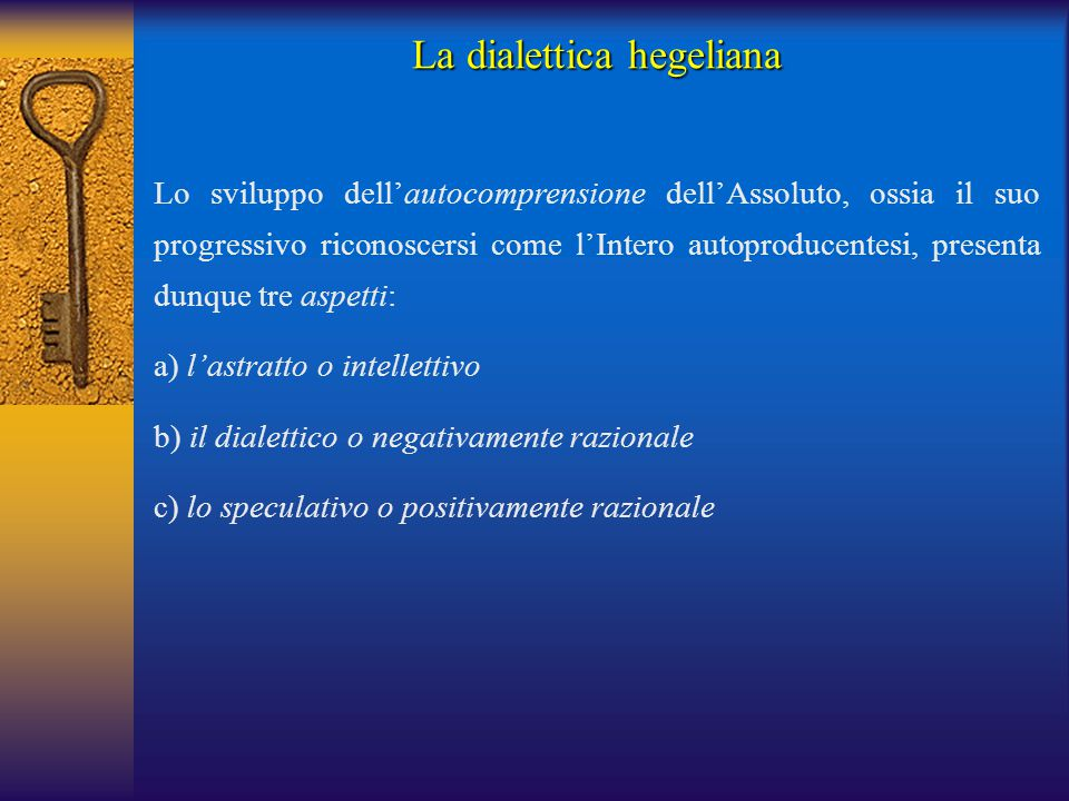 La dialettica hegeliana Lo sviluppo dell'autocomprensione dell'Assoluto, ossia il suo progressivo riconoscersi come l'Intero autoproducentesi, present