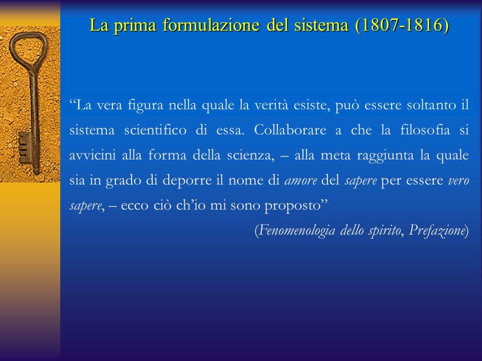 """La prima formulazione del sistema (1807-1816) """"La vera figura nella quale la verità esiste, può essere soltanto il sistema scientifico di essa. Collab"""