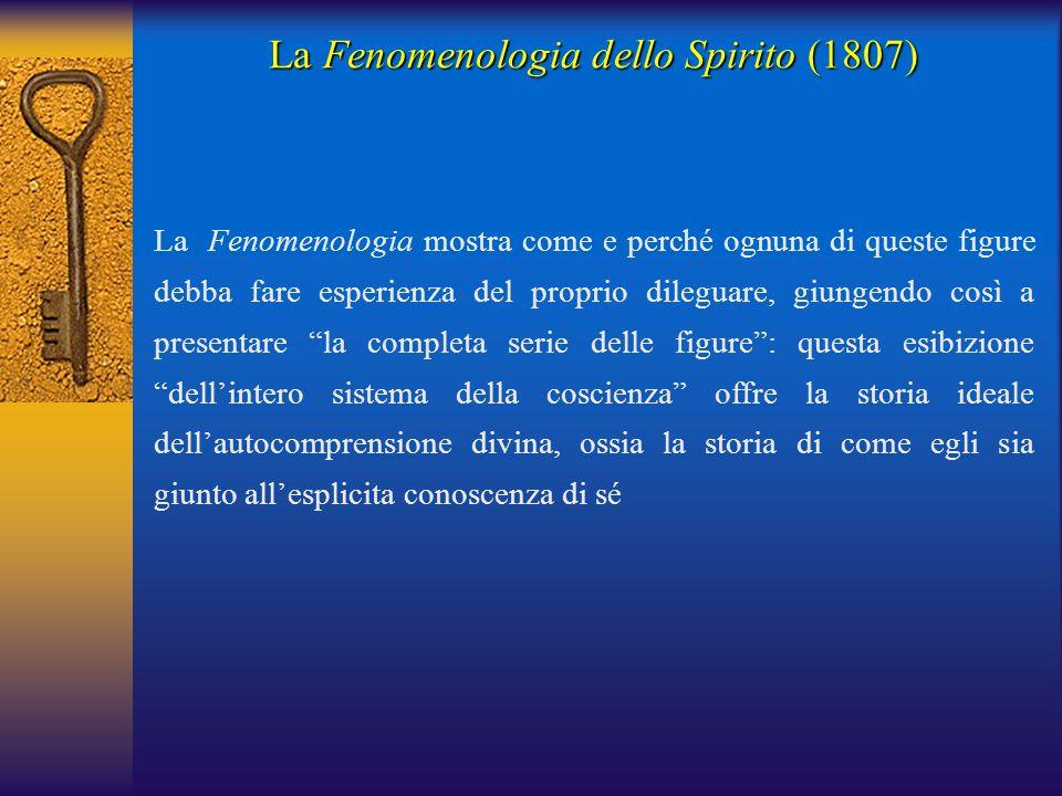 La Fenomenologia dello Spirito (1807) La Fenomenologia mostra come e perché ognuna di queste figure debba fare esperienza del proprio dileguare, giung