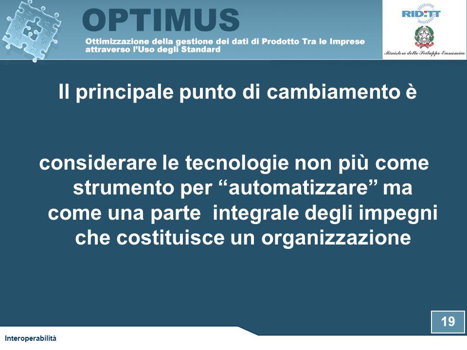 Il principale punto di cambiamento è considerare le tecnologie non più come strumento per automatizzare ma come una parte integrale degli impegni che costituisce un organizzazione 19 Interoperabilità