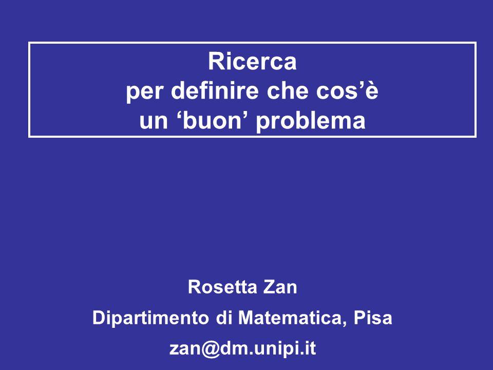 Ricerca per definire che cos'è un 'buon' problema Rosetta Zan Dipartimento di Matematica, Pisa zan@dm.unipi.it