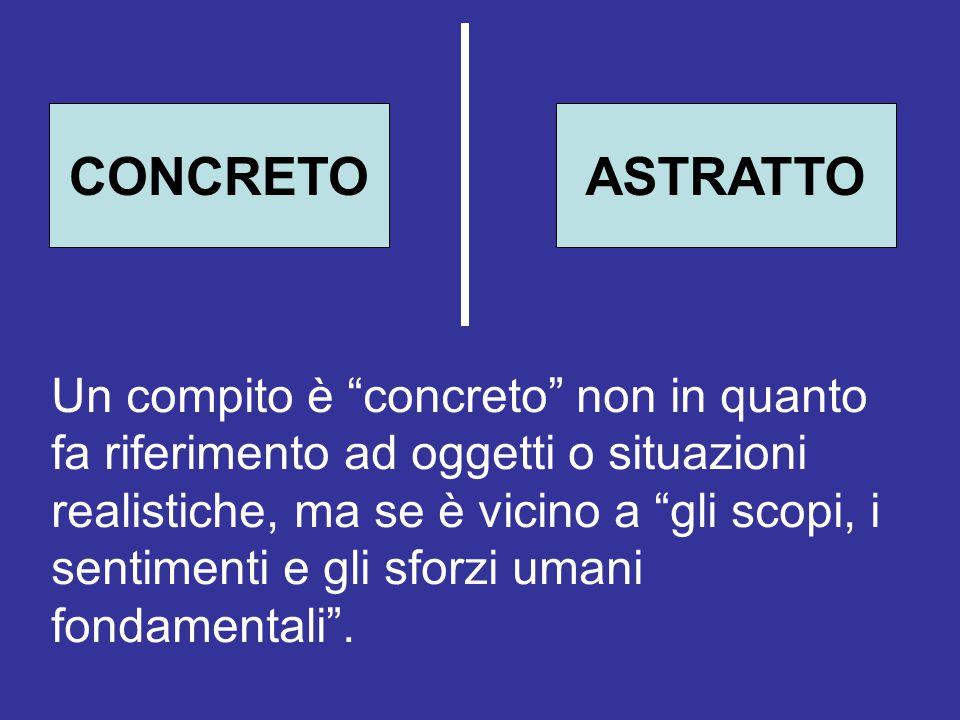 """CONCRETOASTRATTO Un compito è """"concreto"""" non in quanto fa riferimento ad oggetti o situazioni realistiche, ma se è vicino a """"gli scopi, i sentimenti e"""