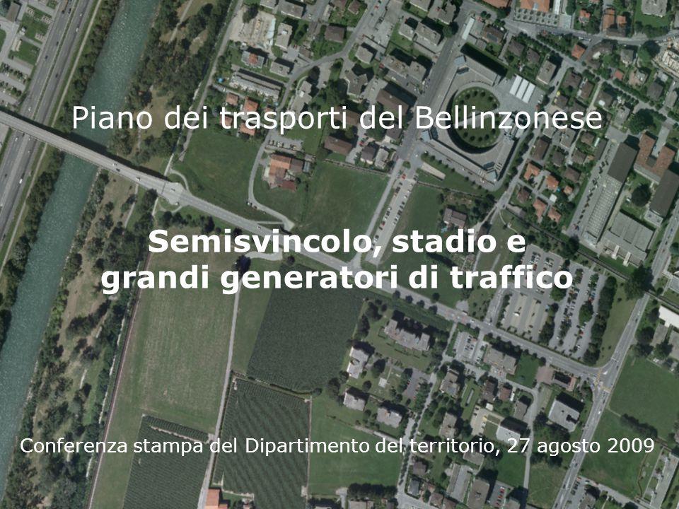 Piano dei trasporti del Bellinzonese Conferenza stampa del Dipartimento del territorio, 27 agosto 2009 Semisvincolo, stadio e grandi generatori di traffico