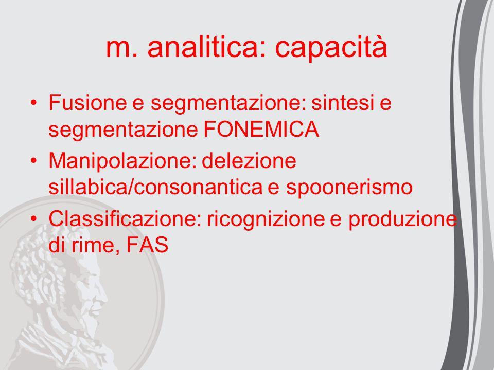 m. analitica: capacità Fusione e segmentazione: sintesi e segmentazione FONEMICA Manipolazione: delezione sillabica/consonantica e spoonerismo Classif