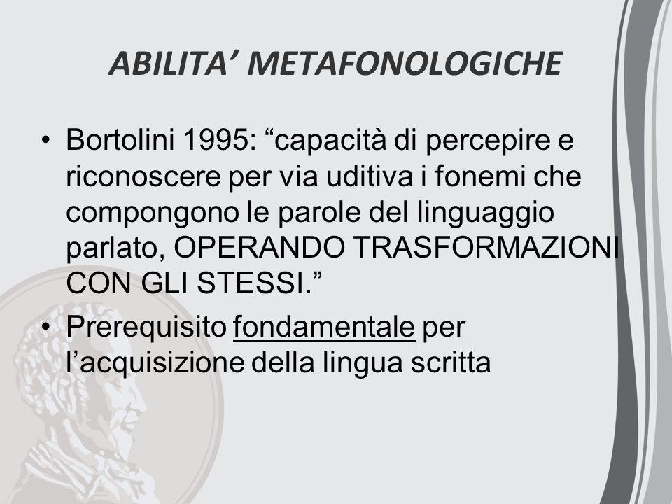 ABILITA' METAFONOLOGICHE Bortolini 1995: capacità di percepire e riconoscere per via uditiva i fonemi che compongono le parole del linguaggio parlato, OPERANDO TRASFORMAZIONI CON GLI STESSI. Prerequisito fondamentale per l'acquisizione della lingua scritta