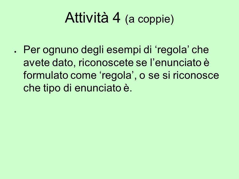 Attività 4 (a coppie)  Per ognuno degli esempi di 'regola' che avete dato, riconoscete se l'enunciato è formulato come 'regola', o se si riconosce ch