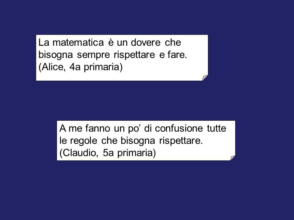 La matematica è un dovere che bisogna sempre rispettare e fare. (Alice, 4a primaria) A me fanno un po' di confusione tutte le regole che bisogna rispe
