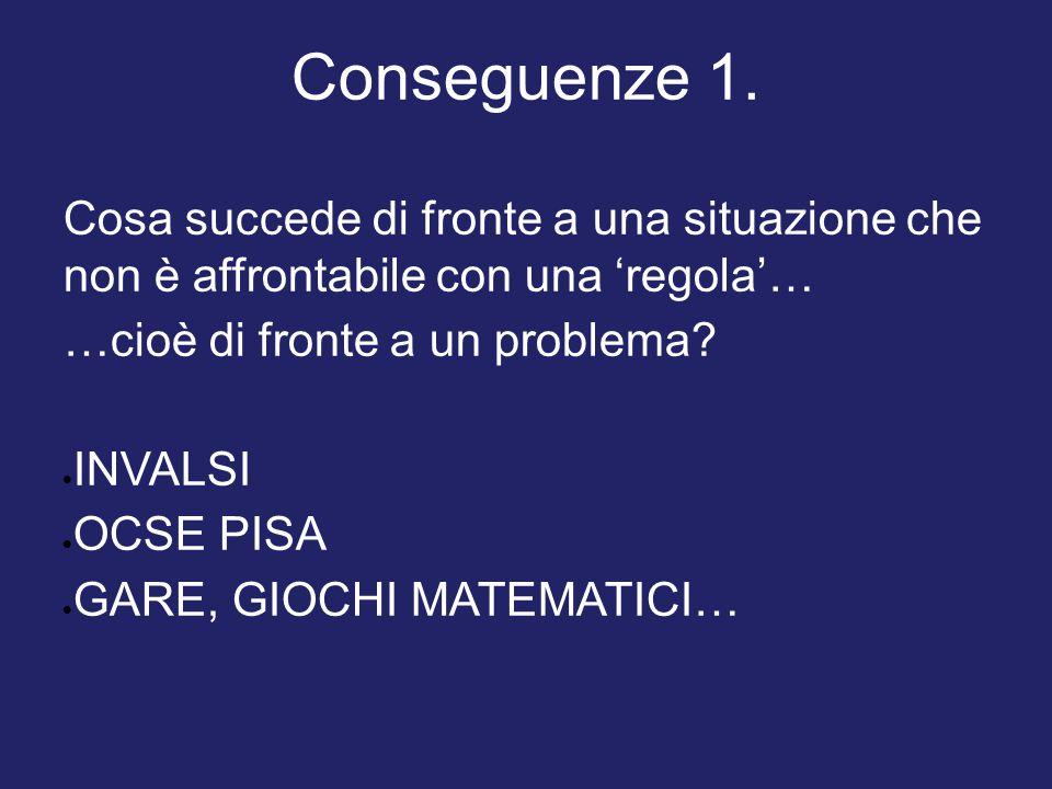Conseguenze 1. Cosa succede di fronte a una situazione che non è affrontabile con una 'regola'… …cioè di fronte a un problema?  INVALSI  OCSE PISA 