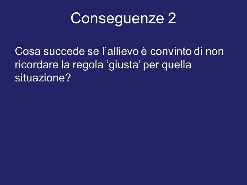 Conseguenze 2 Cosa succede se l'allievo è convinto di non ricordare la regola 'giusta' per quella situazione?