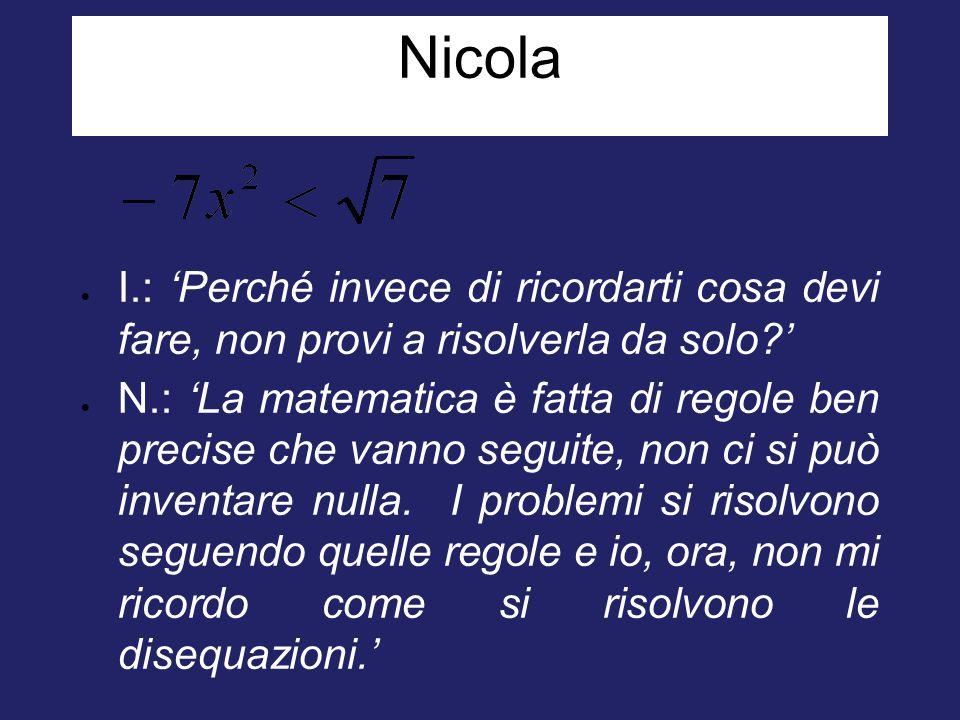 Nicola  I.: 'Perché invece di ricordarti cosa devi fare, non provi a risolverla da solo?'  N.: 'La matematica è fatta di regole ben precise che vann