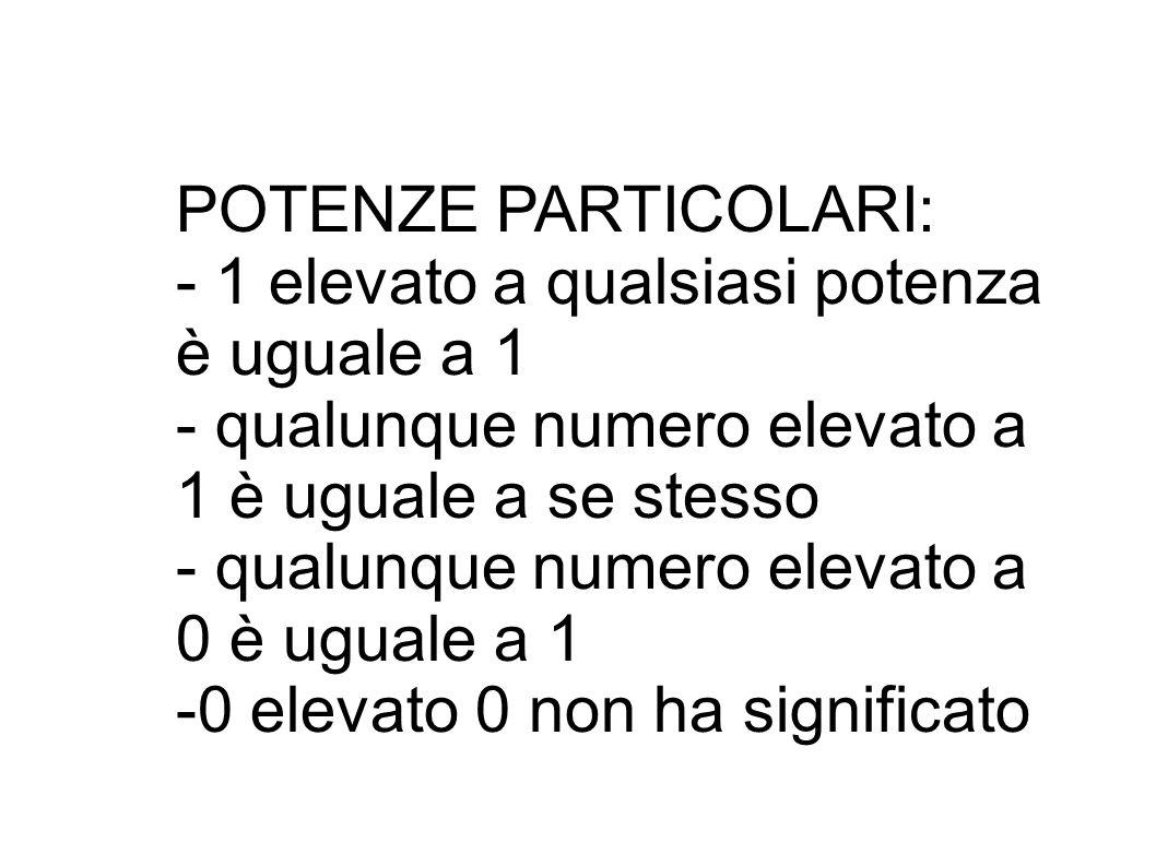 POTENZE PARTICOLARI: - 1 elevato a qualsiasi potenza è uguale a 1 - qualunque numero elevato a 1 è uguale a se stesso - qualunque numero elevato a 0 è