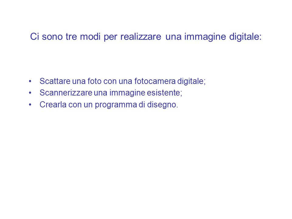 Ci sono tre modi per realizzare una immagine digitale: Scattare una foto con una fotocamera digitale; Scannerizzare una immagine esistente; Crearla con un programma di disegno.