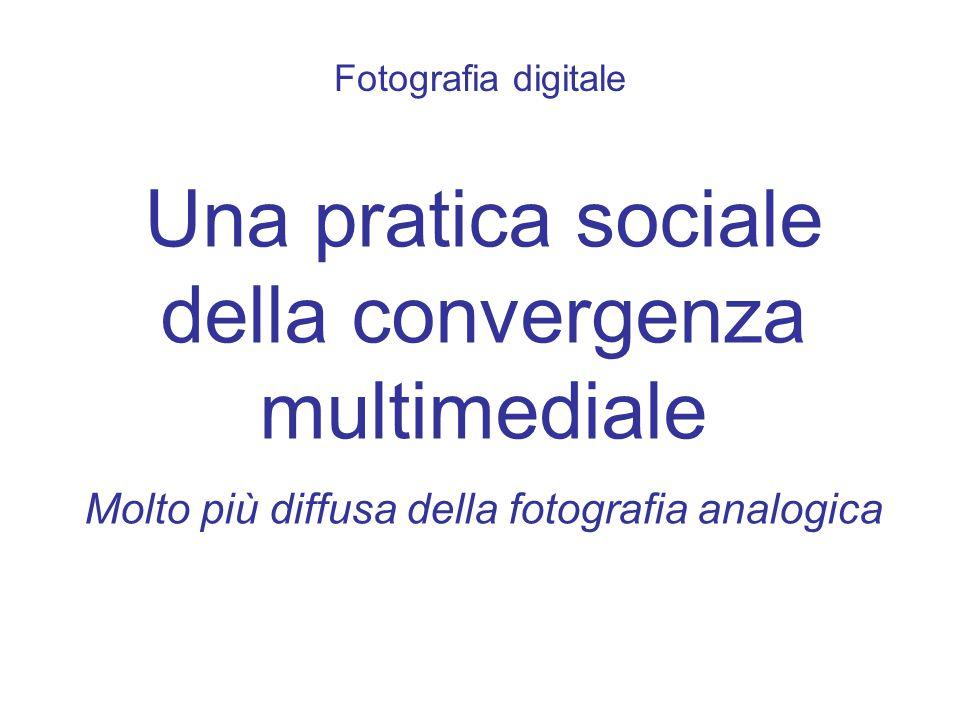 Fotografia digitale Una pratica sociale della convergenza multimediale Molto più diffusa della fotografia analogica