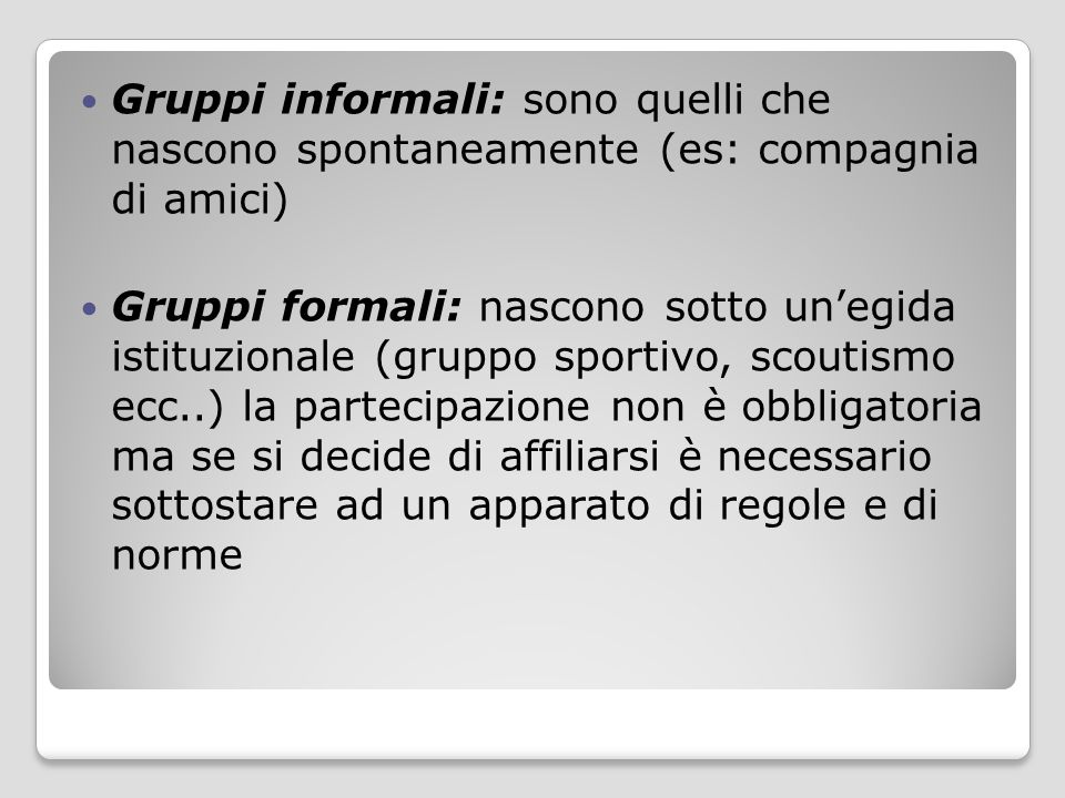 Gruppi informali: sono quelli che nascono spontaneamente (es: compagnia di amici) Gruppi formali: nascono sotto un'egida istituzionale (gruppo sportiv