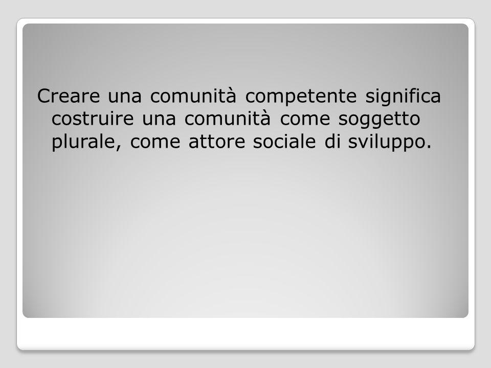 Creare una comunità competente significa costruire una comunità come soggetto plurale, come attore sociale di sviluppo.