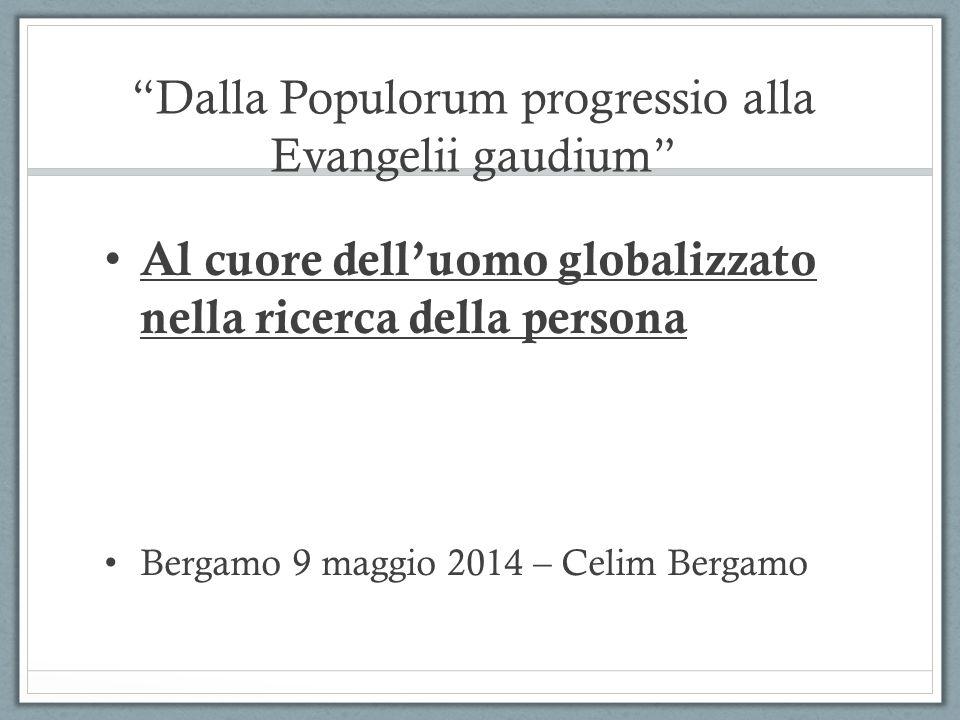 Dalla Populorum progressio alla Evangelii gaudium Al cuore dell'uomo globalizzato nella ricerca della persona Bergamo 9 maggio 2014 – Celim Bergamo