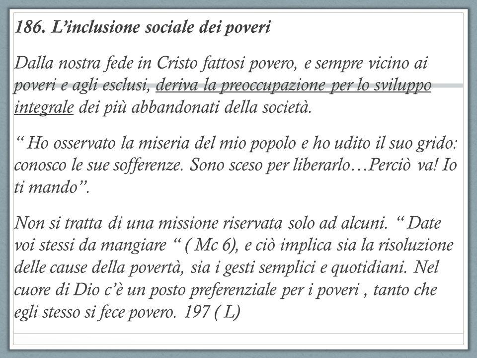 186. L'inclusione sociale dei poveri Dalla nostra fede in Cristo fattosi povero, e sempre vicino ai poveri e agli esclusi, deriva la preoccupazione pe