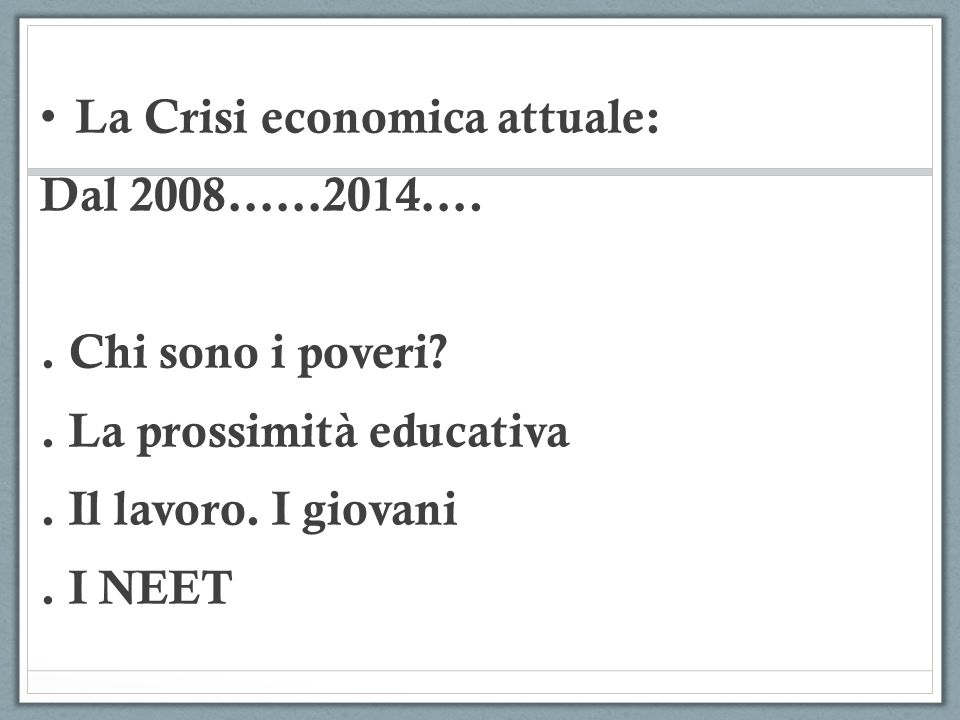 La Crisi economica attuale: Dal 2008……2014….. Chi sono i poveri .