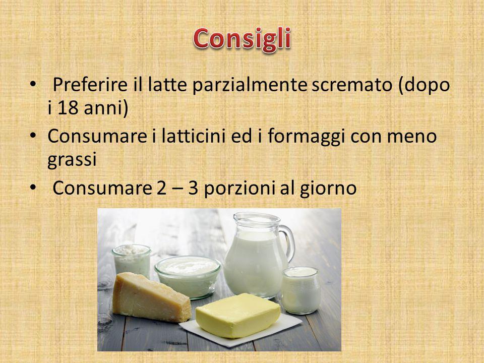 Preferire il latte parzialmente scremato (dopo i 18 anni) Consumare i latticini ed i formaggi con meno grassi Consumare 2 – 3 porzioni al giorno